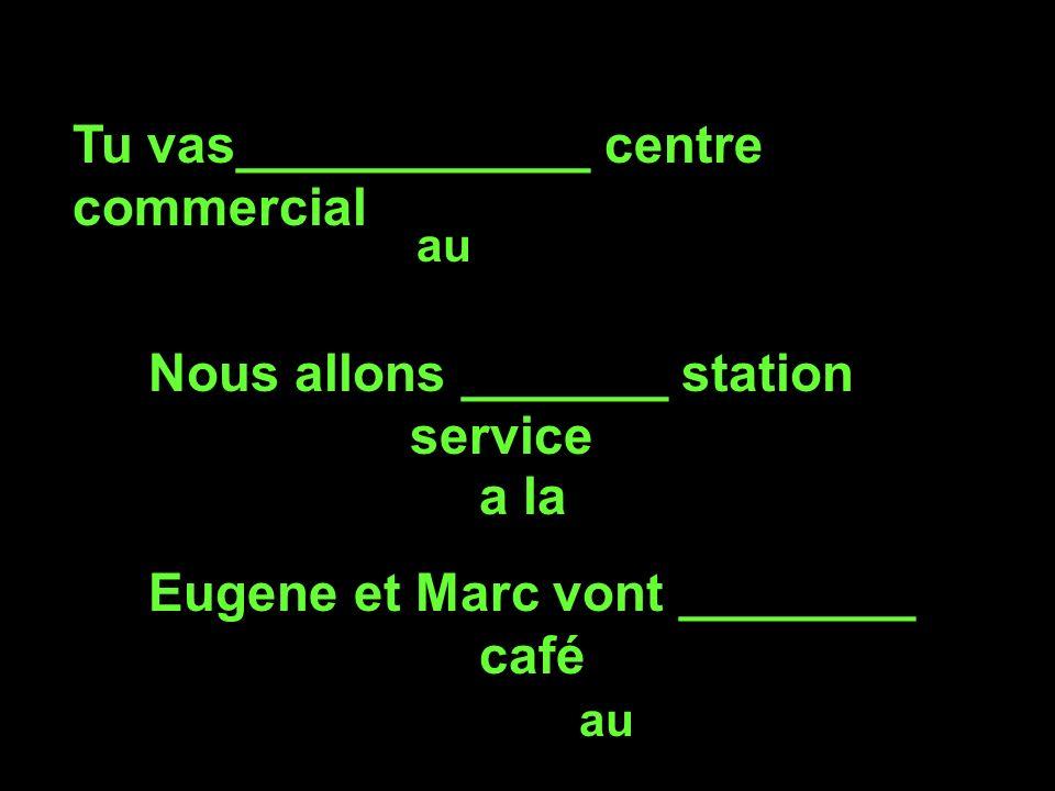 Tu vas____________ centre commercial au Nous allons _______ station service a la Eugene et Marc vont ________ café au
