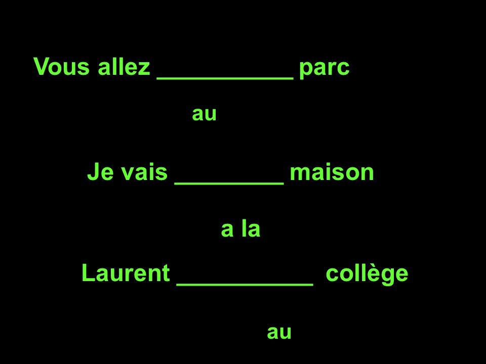 Vous allez __________ parc au Je vais ________ maison a la Laurent __________ collège au