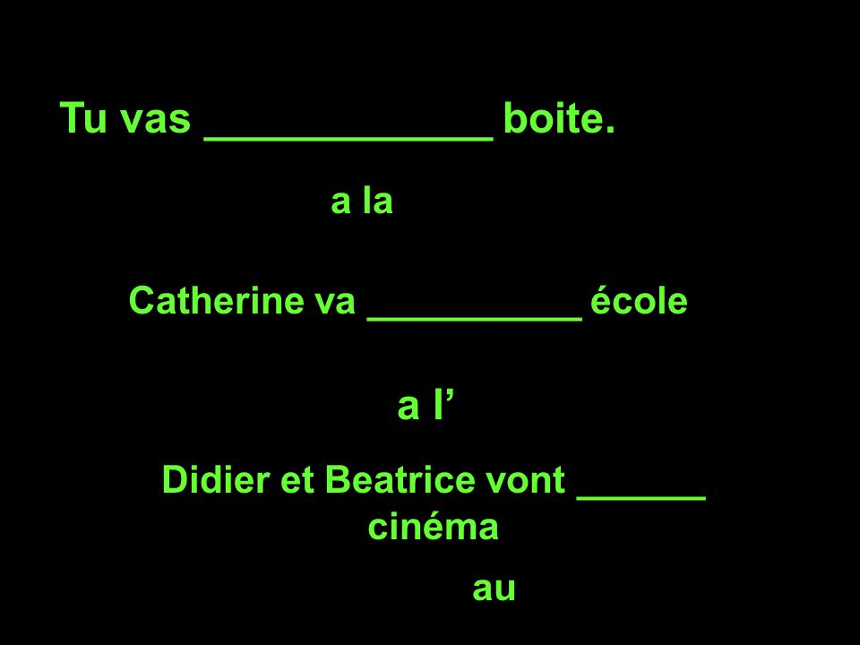 Tu vas ____________ boite. a la Catherine va __________ école a l Didier et Beatrice vont ______ cinéma au