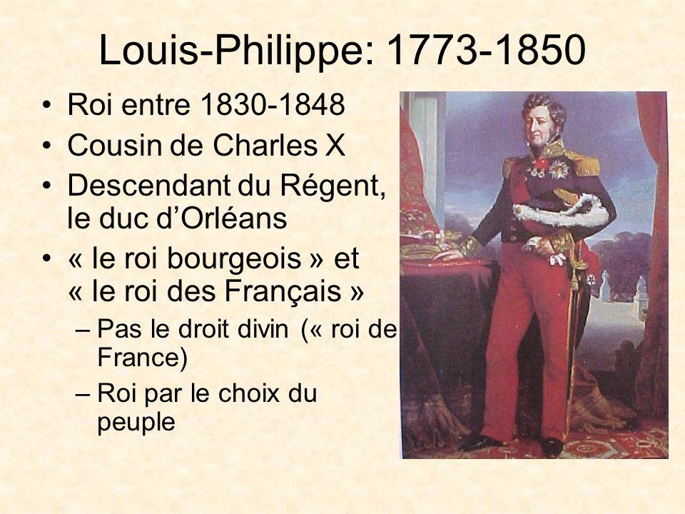 Louis-Philippe: 1773-1850 Roi entre 1830-1848 Cousin de Charles X Descendant du Régent, le duc dOrléans « le roi bourgeois » et « le roi des Français » –Pas le droit divin (« roi de France) –Roi par le choix du peuple