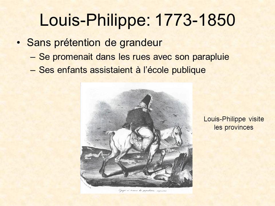 Louis-Philippe: 1773-1850 Sans prétention de grandeur –Se promenait dans les rues avec son parapluie –Ses enfants assistaient à lécole publique Louis-Philippe visite les provinces