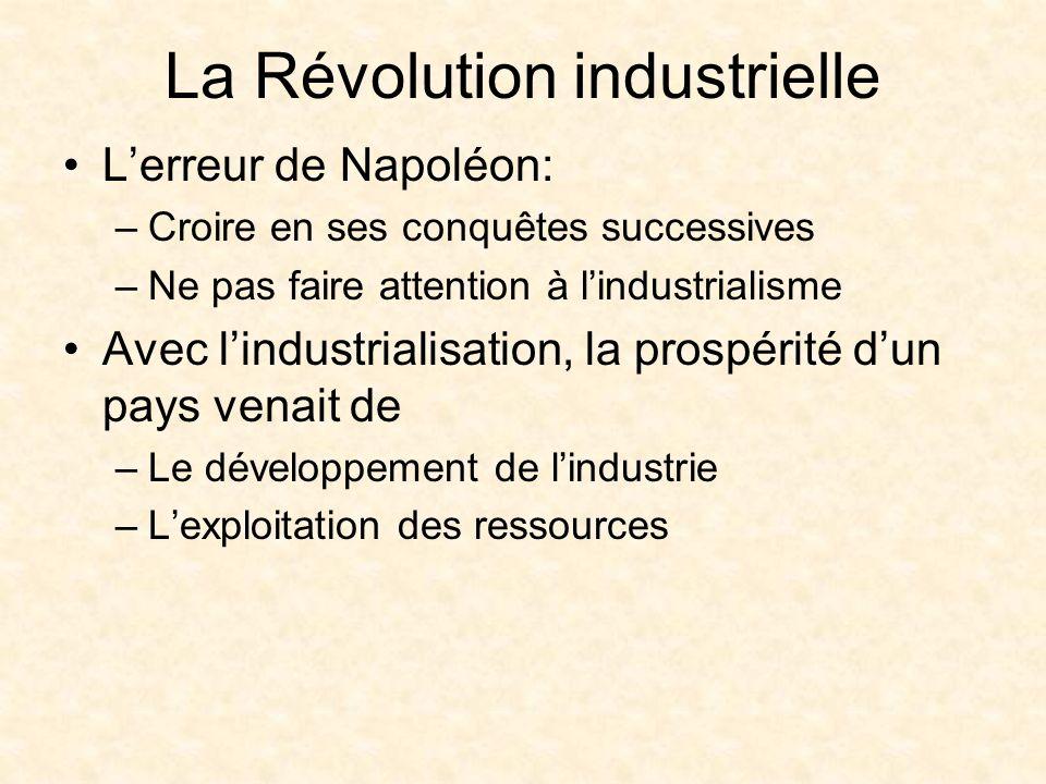 La Révolution industrielle Lerreur de Napoléon: –Croire en ses conquêtes successives –Ne pas faire attention à lindustrialisme Avec lindustrialisation, la prospérité dun pays venait de –Le développement de lindustrie –Lexploitation des ressources
