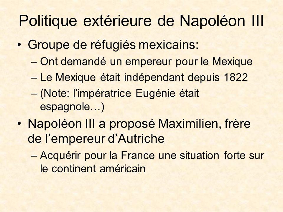 Politique extérieure de Napoléon III Groupe de réfugiés mexicains: –Ont demandé un empereur pour le Mexique –Le Mexique était indépendant depuis 1822 –(Note: limpératrice Eugénie était espagnole…) Napoléon III a proposé Maximilien, frère de lempereur dAutriche –Acquérir pour la France une situation forte sur le continent américain