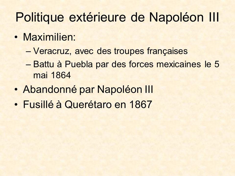 Politique extérieure de Napoléon III Maximilien: –Veracruz, avec des troupes françaises –Battu à Puebla par des forces mexicaines le 5 mai 1864 Abandonné par Napoléon III Fusillé à Querétaro en 1867