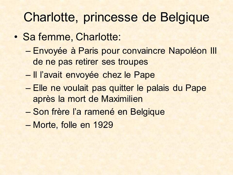 Charlotte, princesse de Belgique Sa femme, Charlotte: –Envoyée à Paris pour convaincre Napoléon III de ne pas retirer ses troupes –Il lavait envoyée chez le Pape –Elle ne voulait pas quitter le palais du Pape après la mort de Maximilien –Son frère la ramené en Belgique –Morte, folle en 1929