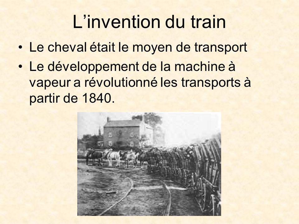 Linvention du train Le cheval était le moyen de transport Le développement de la machine à vapeur a révolutionné les transports à partir de 1840.