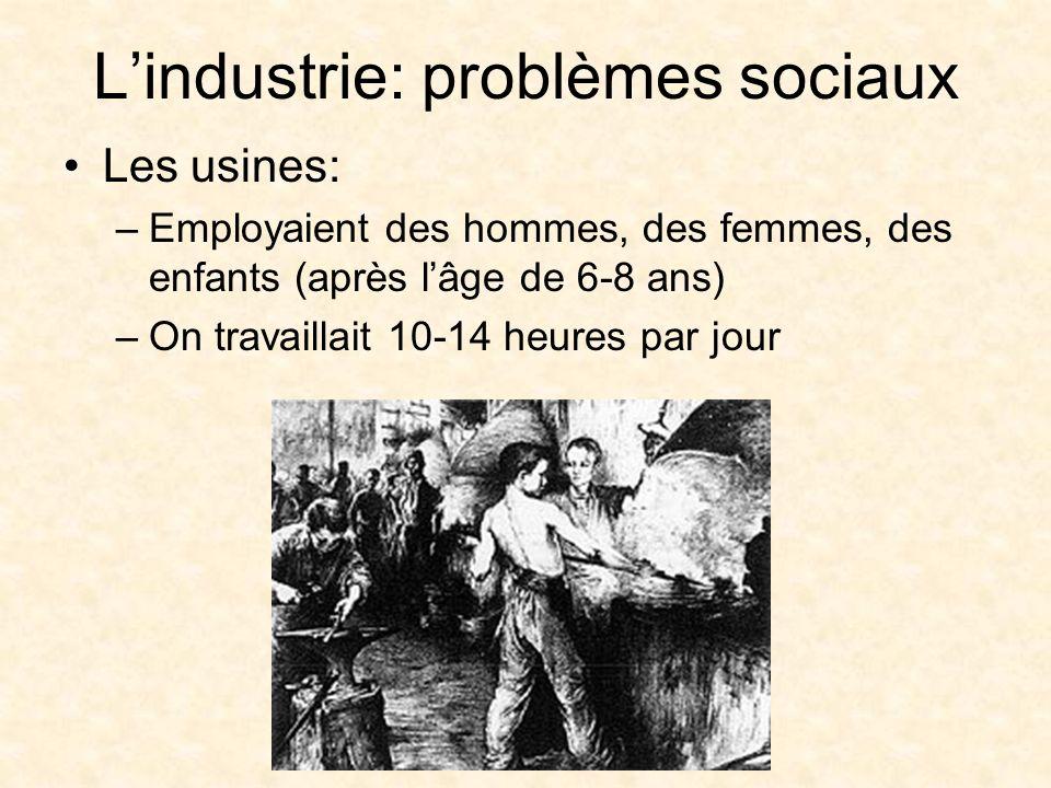 Lindustrie: problèmes sociaux Les usines: –Employaient des hommes, des femmes, des enfants (après lâge de 6-8 ans) –On travaillait 10-14 heures par jour