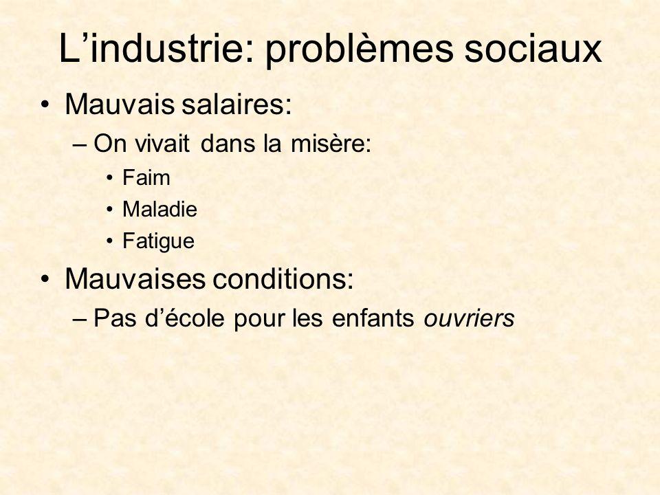 Lindustrie: problèmes sociaux Mauvais salaires: –On vivait dans la misère: Faim Maladie Fatigue Mauvaises conditions: –Pas décole pour les enfants ouvriers