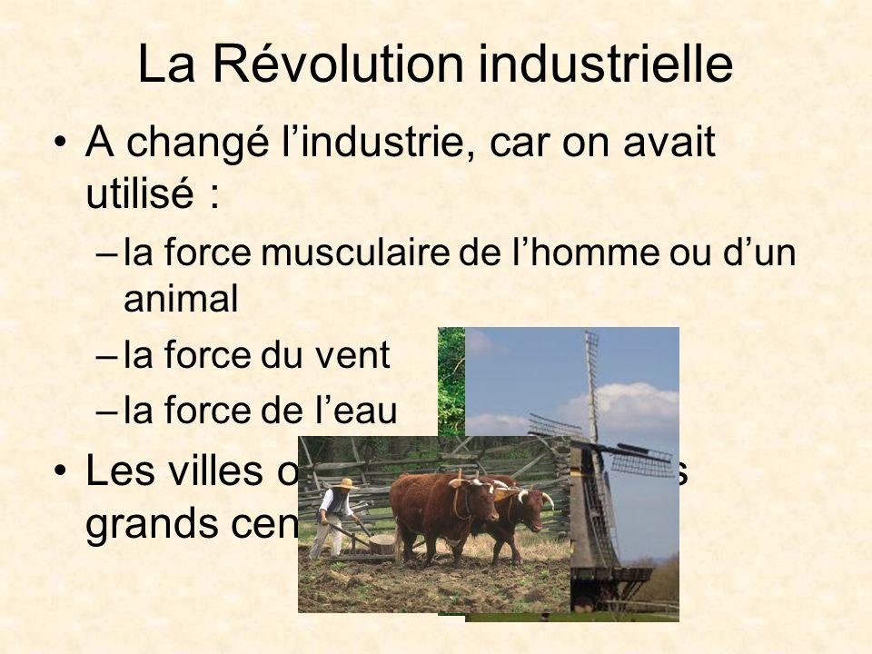 La Révolution industrielle A changé lindustrie, car on avait utilisé : –la force musculaire de lhomme ou dun animal –la force du vent –la force de leau Les villes ont grandi autour des grands centres industriels