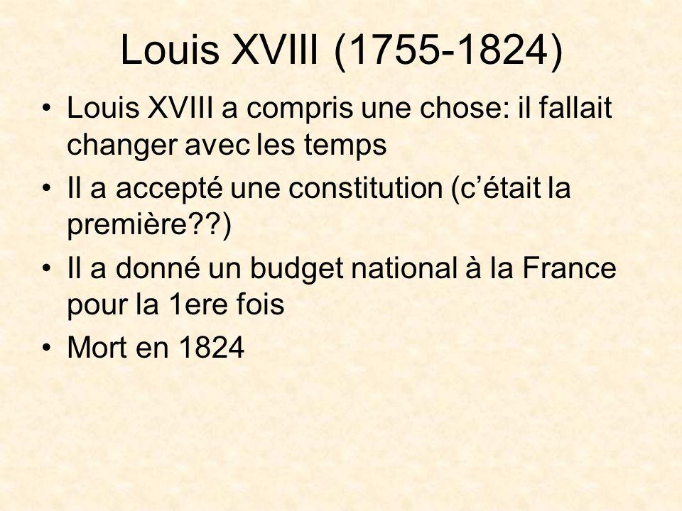 Louis XVIII (1755-1824) Louis XVIII a compris une chose: il fallait changer avec les temps Il a accepté une constitution (cétait la première??) Il a donné un budget national à la France pour la 1ere fois Mort en 1824