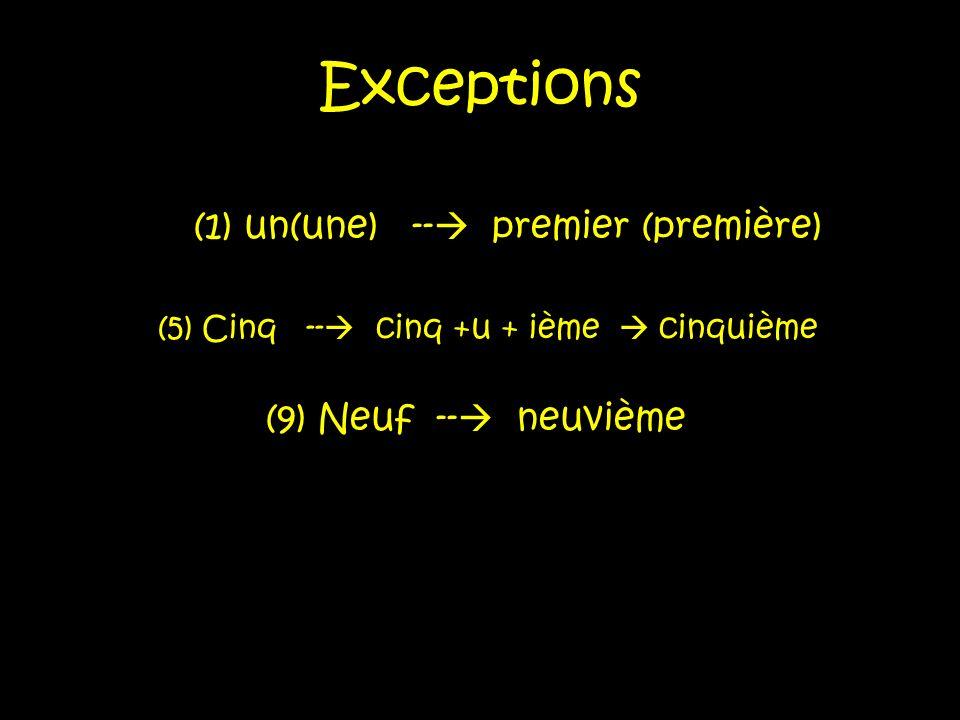 Exceptions (1) un(une) -- premier (première) (5) Cinq -- cinq +u + ième cinquième (9) Neuf -- neuvième