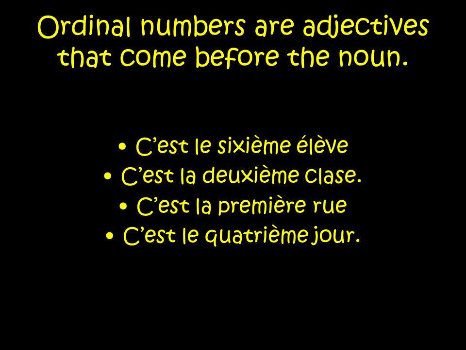 Ordinal numbers are adjectives that come before the noun. Cest le sixième élève Cest la deuxième clase. Cest la première rue Cest le quatrième jour.