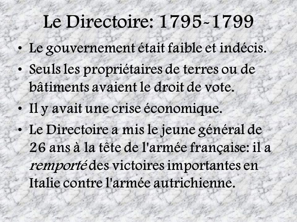 Le Directoire: 1795-1799 Le gouvernement était faible et indécis. Seuls les propriétaires de terres ou de bâtiments avaient le droit de vote. Il y ava