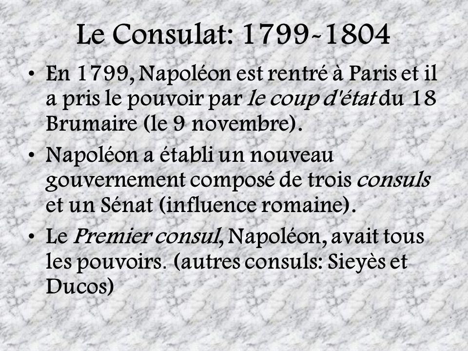 Le Consulat: 1799-1804 En 1799, Napoléon est rentré à Paris et il a pris le pouvoir par le coup d'état du 18 Brumaire (le 9 novembre). Napoléon a étab