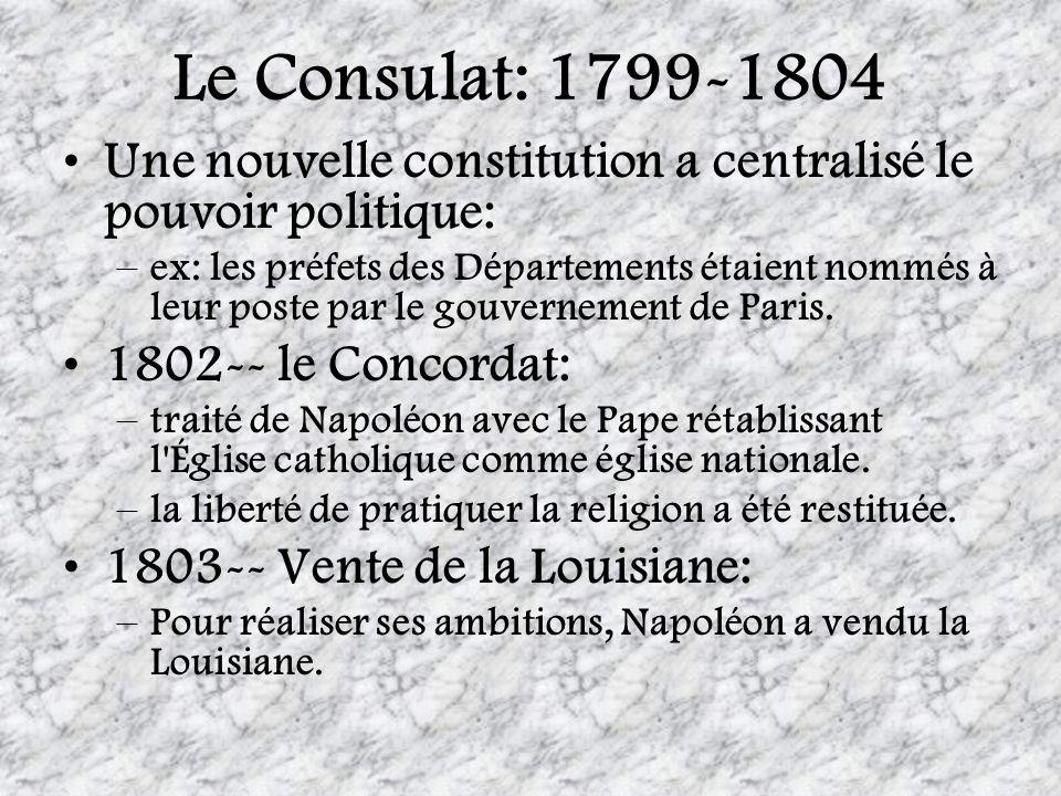 Le Consulat: 1799-1804 Une nouvelle constitution a centralisé le pouvoir politique: –ex: les préfets des Départements étaient nommés à leur poste par