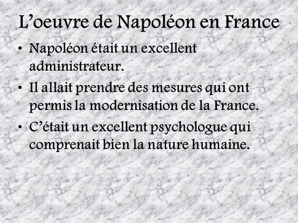 Loeuvre de Napoléon en France Napoléon était un excellent administrateur. Il allait prendre des mesures qui ont permis la modernisation de la France.