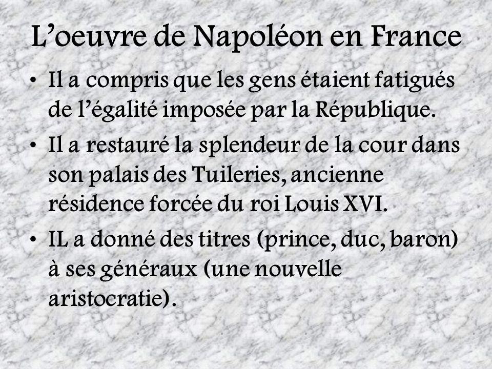 Loeuvre de Napoléon en France Il a compris que les gens étaient fatigués de légalité imposée par la République. Il a restauré la splendeur de la cour
