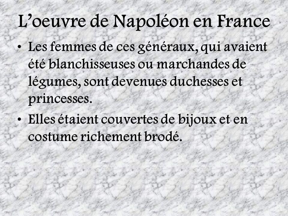 Loeuvre de Napoléon en France Les femmes de ces généraux, qui avaient été blanchisseuses ou marchandes de légumes, sont devenues duchesses et princess