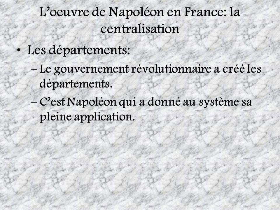 Loeuvre de Napoléon en France: la centralisation Les départements: –Le gouvernement révolutionnaire a créé les départements. –Cest Napoléon qui a donn