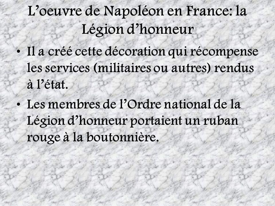 Loeuvre de Napoléon en France: la Légion dhonneur Il a créé cette décoration qui récompense les services (militaires ou autres) rendus à létat. Les me