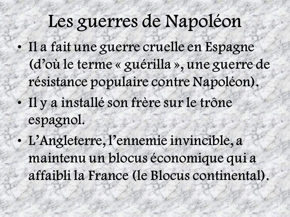 Les guerres de Napoléon Il a fait une guerre cruelle en Espagne (doù le terme « guérilla », une guerre de résistance populaire contre Napoléon). Il y