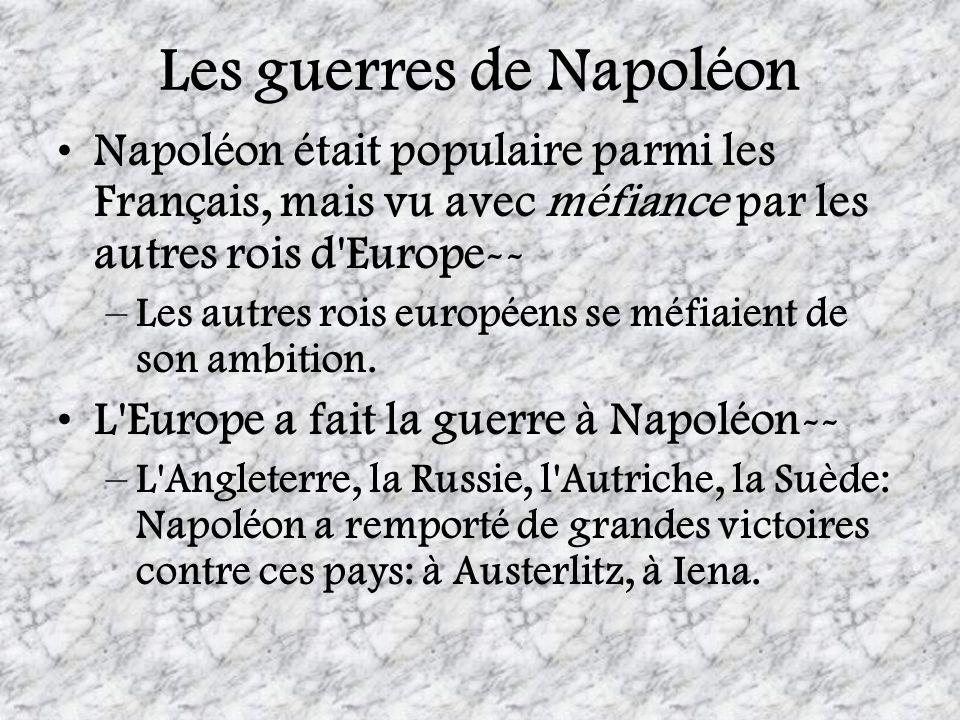Les guerres de Napoléon Napoléon était populaire parmi les Français, mais vu avec méfiance par les autres rois d'Europe-- –Les autres rois européens s