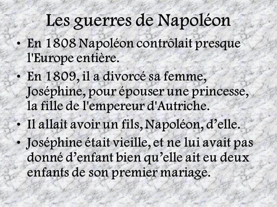 Les guerres de Napoléon En 1808 Napoléon contrôlait presque l'Europe entière. En 1809, il a divorcé sa femme, Joséphine, pour épouser une princesse, l