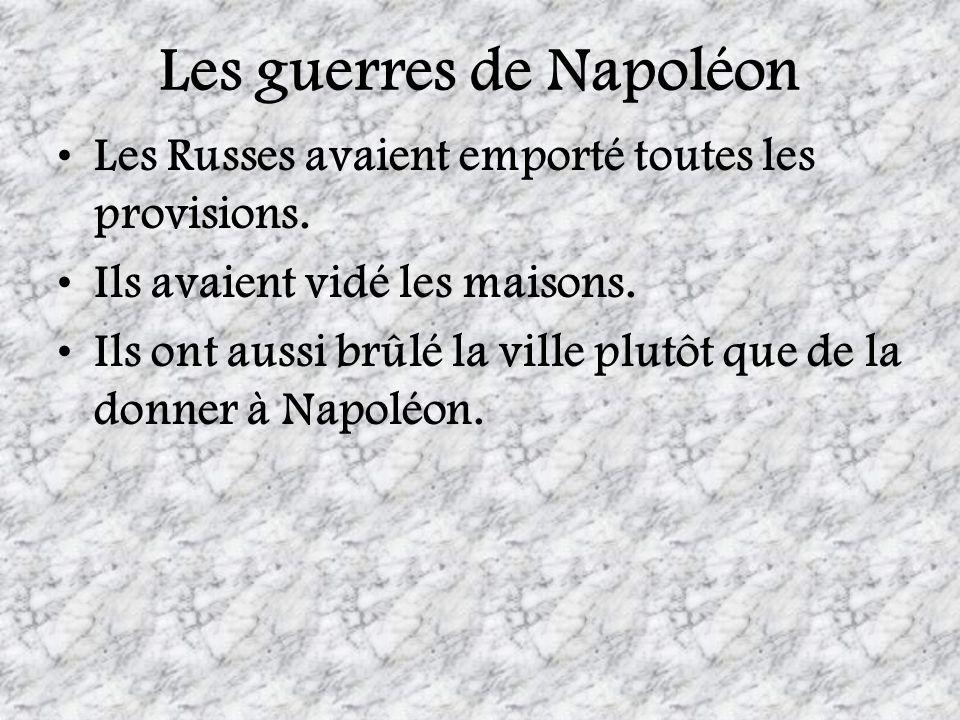 Les guerres de Napoléon Les Russes avaient emporté toutes les provisions. Ils avaient vidé les maisons. Ils ont aussi brûlé la ville plutôt que de la