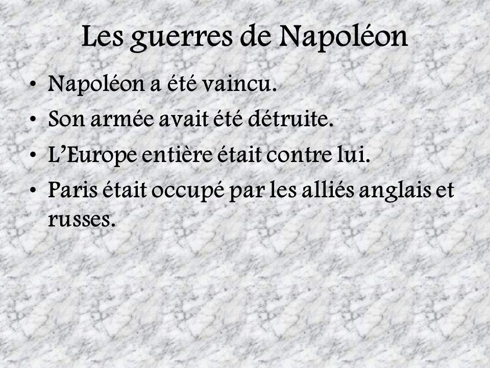 Les guerres de Napoléon Napoléon a été vaincu. Son armée avait été détruite. LEurope entière était contre lui. Paris était occupé par les alliés angla