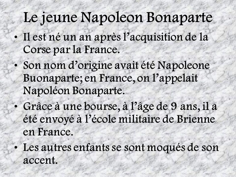 Le jeune Napoleon Bonaparte Il est né un an après lacquisition de la Corse par la France. Son nom dorigine avait été Napoleone Buonaparte; en France,