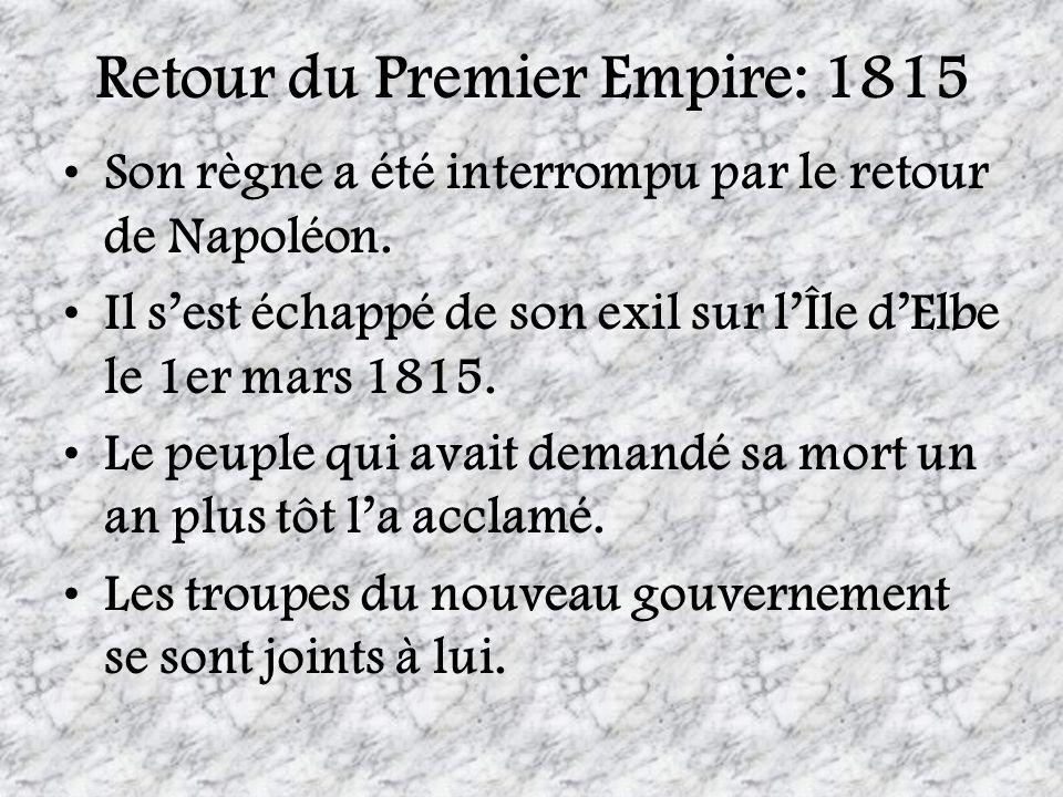 Retour du Premier Empire: 1815 Son règne a été interrompu par le retour de Napoléon. Il sest échappé de son exil sur lÎle dElbe le 1er mars 1815. Le p