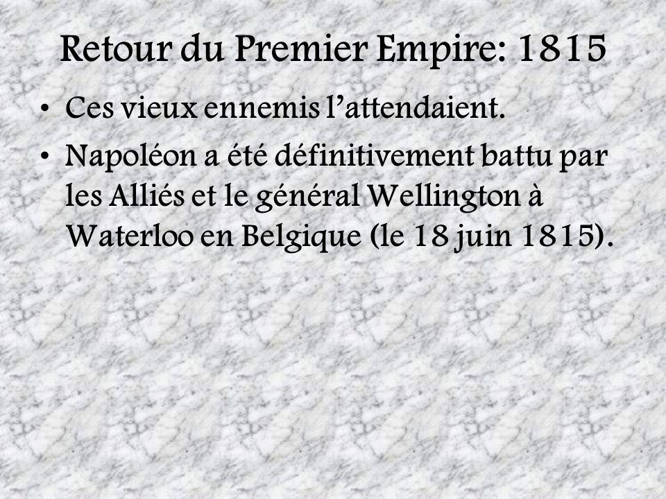Retour du Premier Empire: 1815 Ces vieux ennemis lattendaient. Napoléon a été définitivement battu par les Alliés et le général Wellington à Waterloo