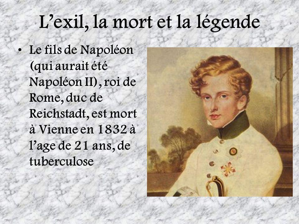 Lexil, la mort et la légende Le fils de Napoléon (qui aurait été Napoléon II), roi de Rome, duc de Reichstadt, est mort à Vienne en 1832 à lage de 21