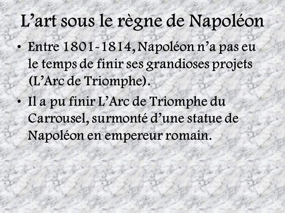 Lart sous le règne de Napoléon Entre 1801-1814, Napoléon na pas eu le temps de finir ses grandioses projets (LArc de Triomphe). Il a pu finir LArc de