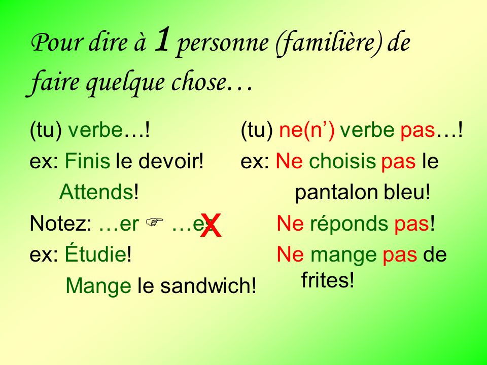 Pour dire à 1 personne (familière) de faire quelque chose… (tu) verbe…! ex: Finis le devoir! Attends! Notez: …er …es ex: Étudie! Mange le sandwich! x