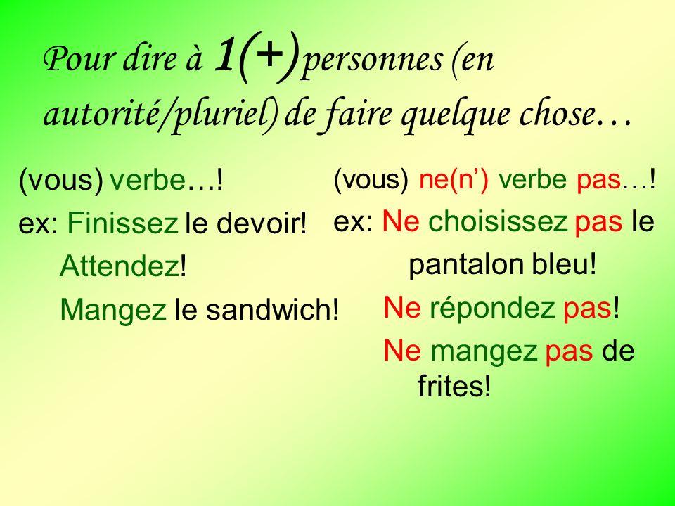 Pour dire à 1(+) personnes (en autorité/pluriel) de faire quelque chose… (vous) verbe…! ex: Finissez le devoir! Attendez! Mangez le sandwich! (vous) n