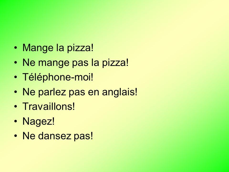 Mange la pizza! Ne mange pas la pizza! Téléphone-moi! Ne parlez pas en anglais! Travaillons! Nagez! Ne dansez pas!