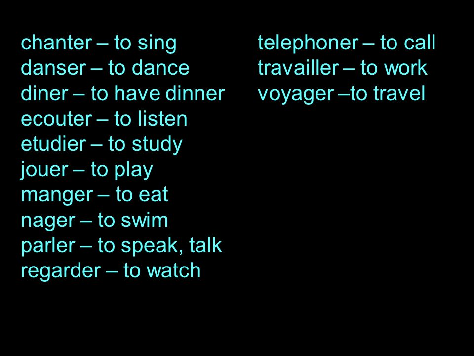 chanter – to singtelephoner – to call danser – to dancetravailler – to work diner – to have dinnervoyager –to travel ecouter – to listen etudier – to study jouer – to play manger – to eat nager – to swim parler – to speak, talk regarder – to watch
