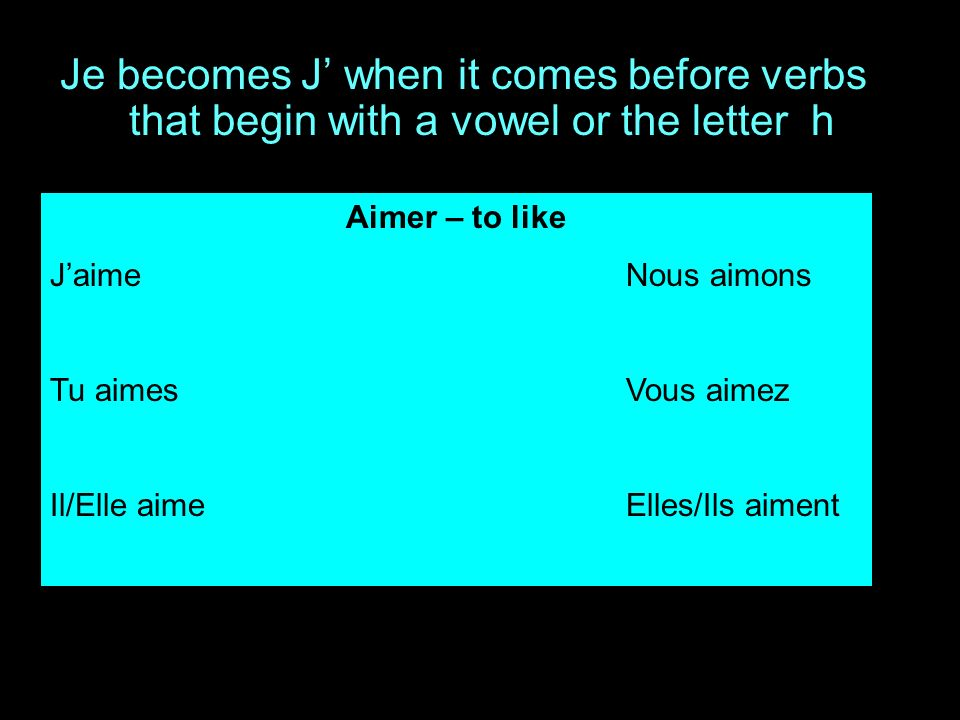 Je becomes J when it comes before verbs that begin with a vowel or the letter h Aimer – to like JaimeNous aimons Tu aimesVous aimez Il/Elle aimeElles/Ils aiment