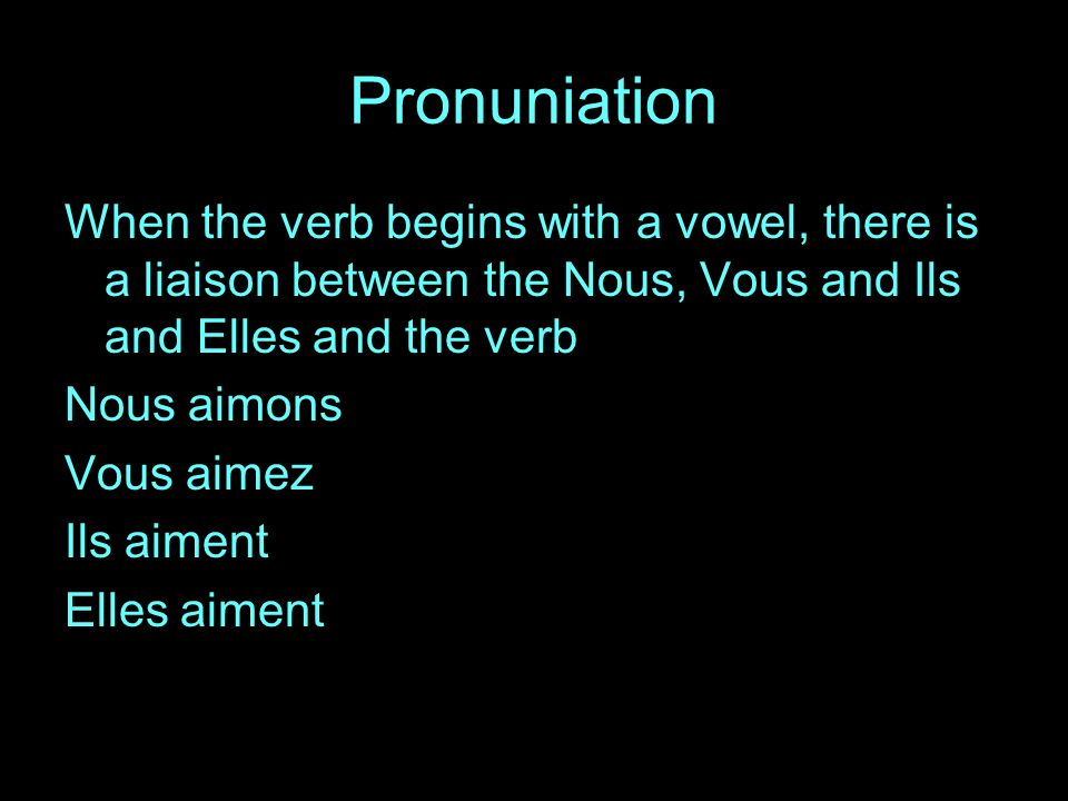 Pronuniation When the verb begins with a vowel, there is a liaison between the Nous, Vous and Ils and Elles and the verb Nous aimons Vous aimez Ils aiment Elles aiment
