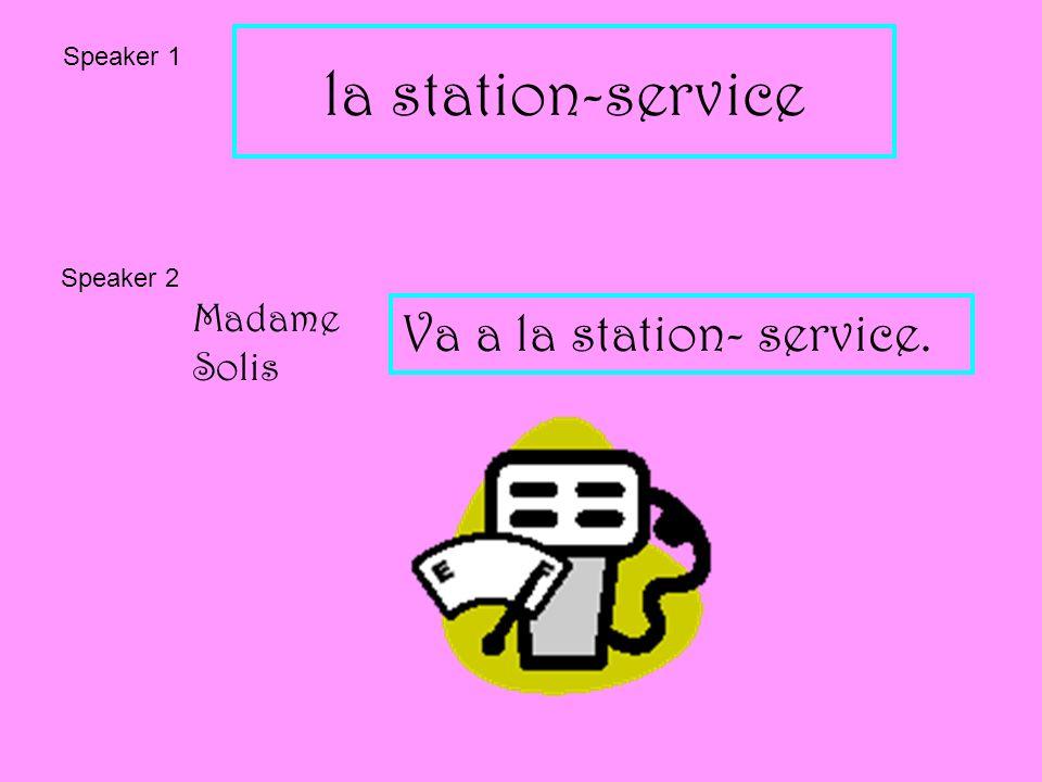 la station-service Speaker 1 Speaker 2 Madame Solis Va a la station- service.