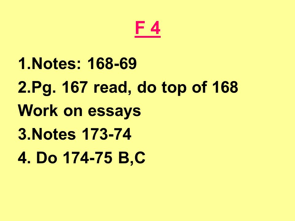 F 4 1.Notes: 168-69 2.Pg. 167 read, do top of 168 Work on essays 3.Notes 173-74 4. Do 174-75 B,C