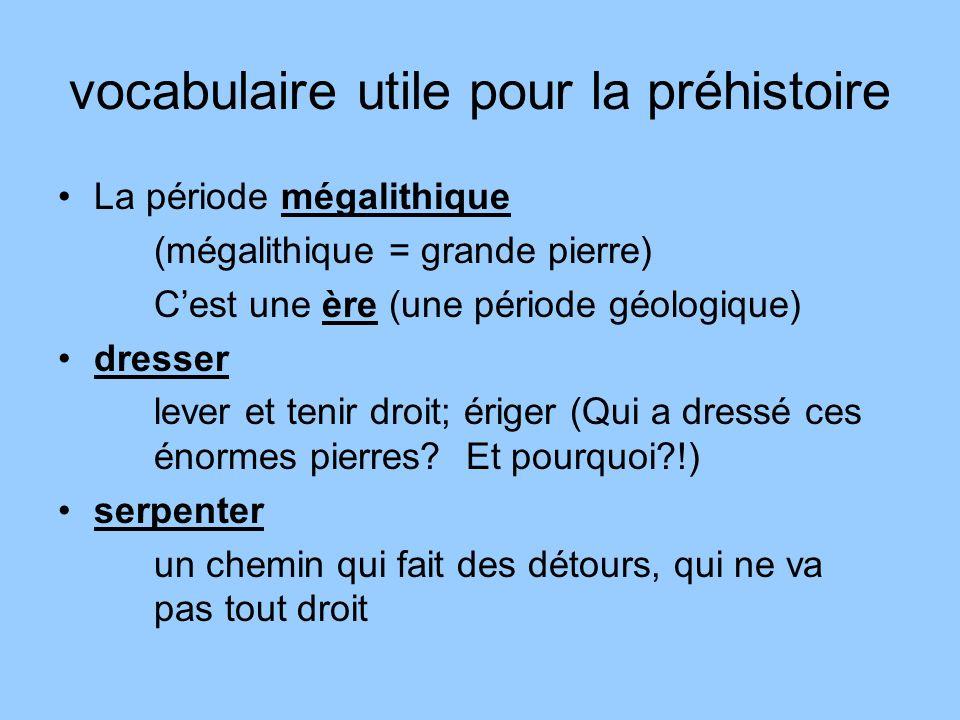 vocabulaire utile pour la préhistoire La période mégalithique (mégalithique = grande pierre) Cest une ère (une période géologique) dresser lever et te