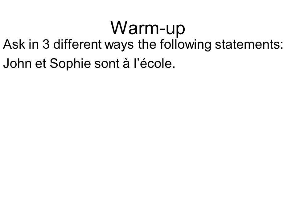 Warm-up Ask in 3 different ways the following statements: John et Sophie sont à lécole.