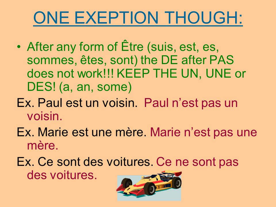 ONE EXEPTION THOUGH: After any form of Être (suis, est, es, sommes, êtes, sont) the DE after PAS does not work!!! KEEP THE UN, UNE or DES! (a, an, som