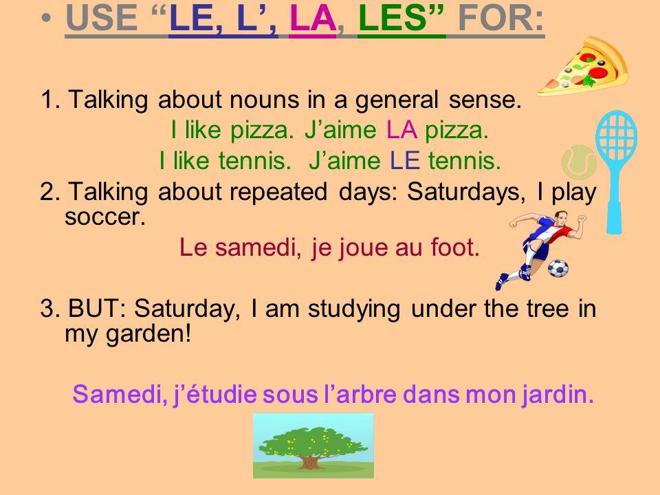 USE LE, L, LA, LES FOR: 1. Talking about nouns in a general sense. I like pizza. Jaime LA pizza. I like tennis. Jaime LE tennis. 2. Talking about repe
