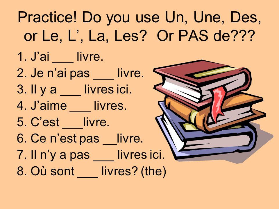 Practice! Do you use Un, Une, Des, or Le, L, La, Les? Or PAS de??? 1. Jai ___ livre. 2. Je nai pas ___ livre. 3. Il y a ___ livres ici. 4. Jaime ___ l