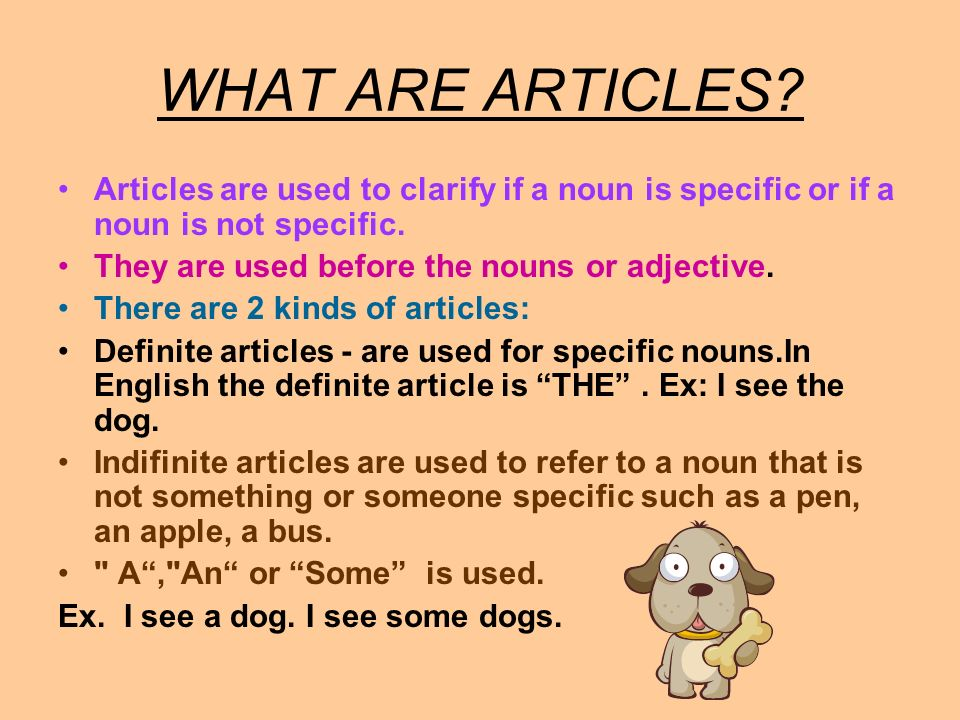 WHAT ARE ARTICLES? Articles are used to clarify if a noun is specific or if a noun is not specific. They are used before the nouns or adjective. There
