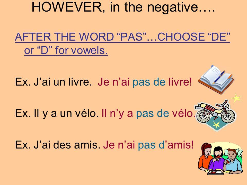 HOWEVER, in the negative…. AFTER THE WORD PAS…CHOOSE DE or D for vowels. Ex. Jai un livre. Je nai pas de livre! Ex. Il y a un vélo. Il ny a pas de vél
