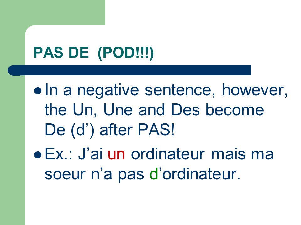 PAS DE (POD!!!) In a negative sentence, however, the Un, Une and Des become De (d) after PAS.